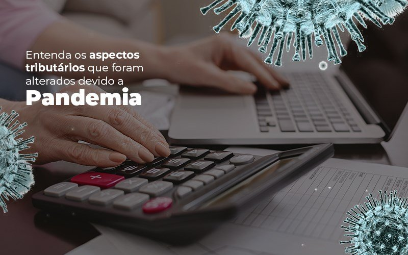 Coronavírus: Quais os aspectos tributários alterados devido a Pandemia? - Entenda os aspectos tributários que foram alterados devido a Pandemia