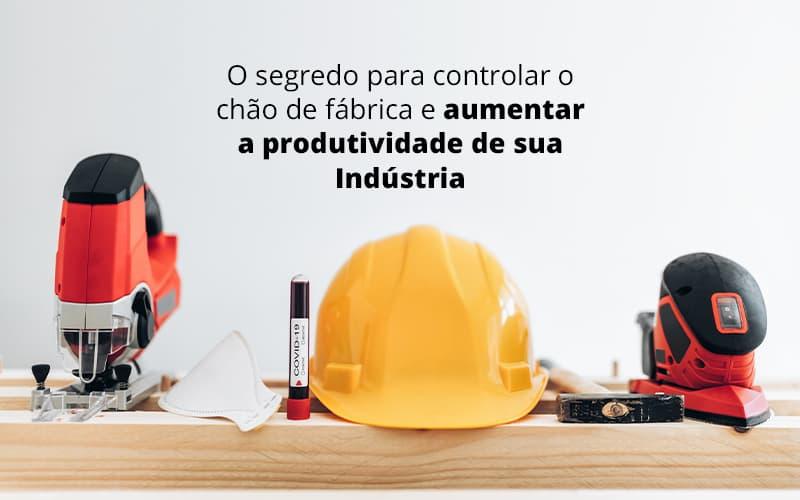O Segredo Para Controlar O Chao De Fabrica E Aumentar A Produtividade De Sua Industria Post (1) - Contabilidade no Rio Grande do Sul | Malaggi Contabilidade - Como controlar o chão de fábrica da sua indústria?