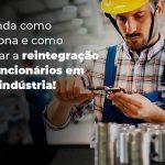 Entenda Como Funciona E Como Realizar A Reintegracao De Funcionarios Em Uma Industria Blog 1 - Contabilidade no Rio Grande do Sul | Malaggi Contabilidade - Reintegração de funcionários: como realizar em indústrias