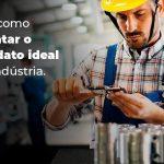 Saiba Como Contratar O Candidato Ideal Para Industria Blog 1 - Contabilidade no Rio Grande do Sul   Malaggi Contabilidade - Como contratar o candidato ideal para a indústria?